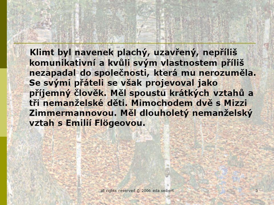 all rights reserved © 2006 eda seibert3 Klimt byl navenek plachý, uzavřený, nepříliš komunikativní a kvůli svým vlastnostem příliš nezapadal do společnosti, která mu nerozuměla.
