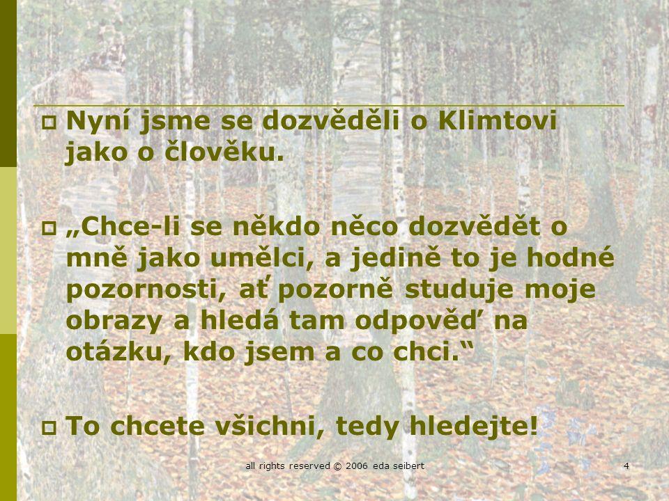 all rights reserved © 2006 eda seibert4  Nyní jsme se dozvěděli o Klimtovi jako o člověku.