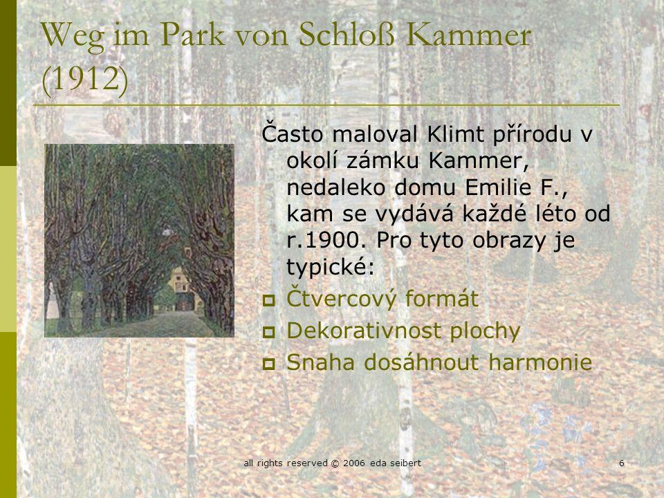 all rights reserved © 2006 eda seibert6 Weg im Park von Schloß Kammer (1912) Často maloval Klimt přírodu v okolí zámku Kammer, nedaleko domu Emilie F., kam se vydává každé léto od r.1900.