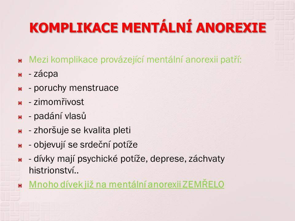 KOMPLIKACE MENTÁLNÍ ANOREXIE  Mezi komplikace provázející mentální anorexii patří:  - zácpa  - poruchy menstruace  - zimomřivost  - padání vlasů  - zhoršuje se kvalita pleti  - objevují se srdeční potíže  - dívky mají psychické potíže, deprese, záchvaty histrionství..