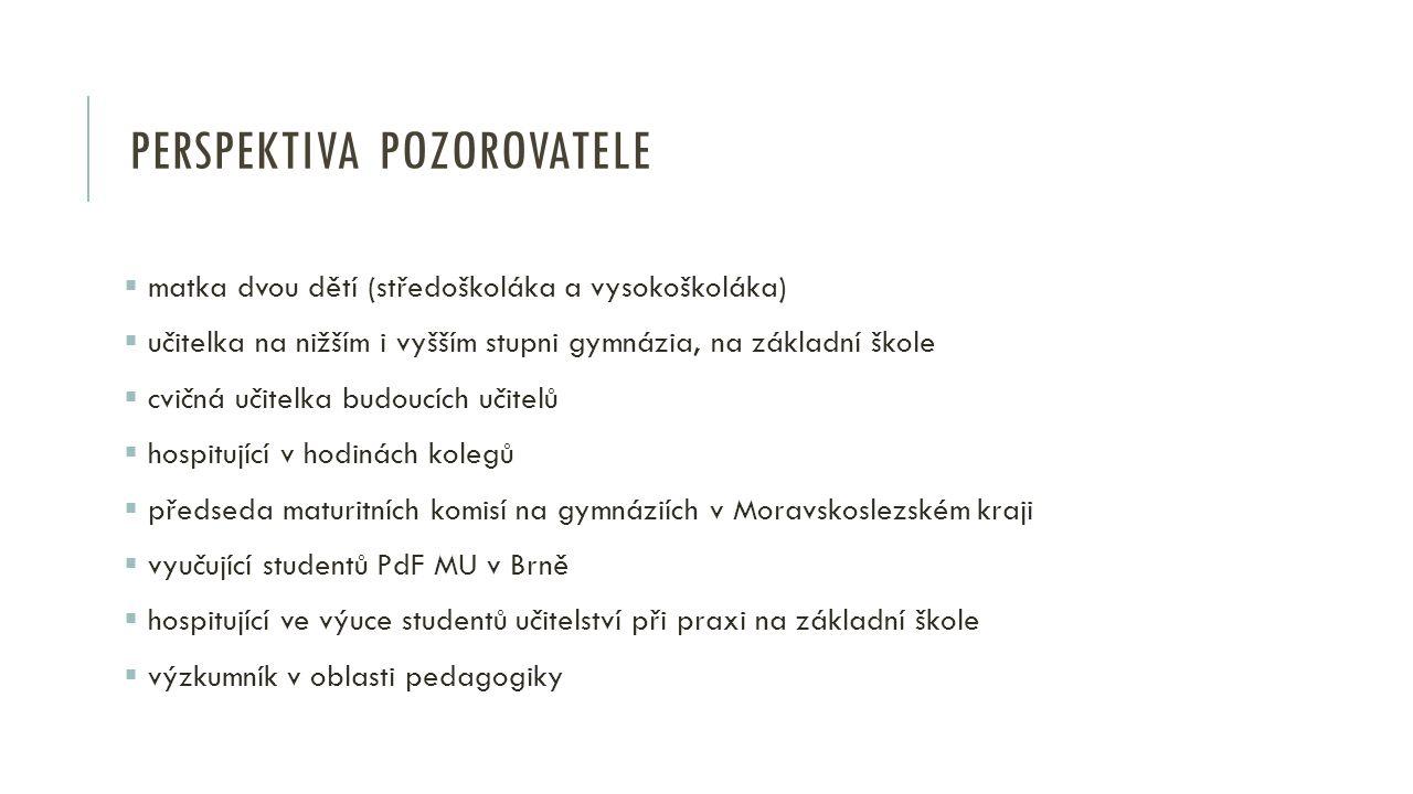PERSPEKTIVA POZOROVATELE  matka dvou dětí (středoškoláka a vysokoškoláka)  učitelka na nižším i vyšším stupni gymnázia, na základní škole  cvičná učitelka budoucích učitelů  hospitující v hodinách kolegů  předseda maturitních komisí na gymnáziích v Moravskoslezském kraji  vyučující studentů PdF MU v Brně  hospitující ve výuce studentů učitelství při praxi na základní škole  výzkumník v oblasti pedagogiky