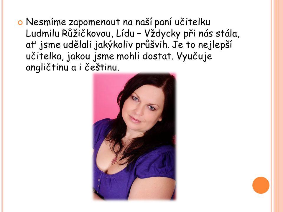 Nesmíme zapomenout na naší paní učitelku Ludmilu Růžičkovou, Lídu – Vždycky při nás stála, ať jsme udělali jakýkoliv průšvih. Je to nejlepší učitelka,