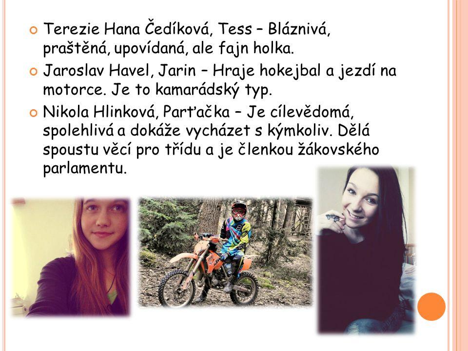 Terezie Hana Čedíková, Tess – Bláznivá, praštěná, upovídaná, ale fajn holka. Jaroslav Havel, Jarin – Hraje hokejbal a jezdí na motorce. Je to kamaráds