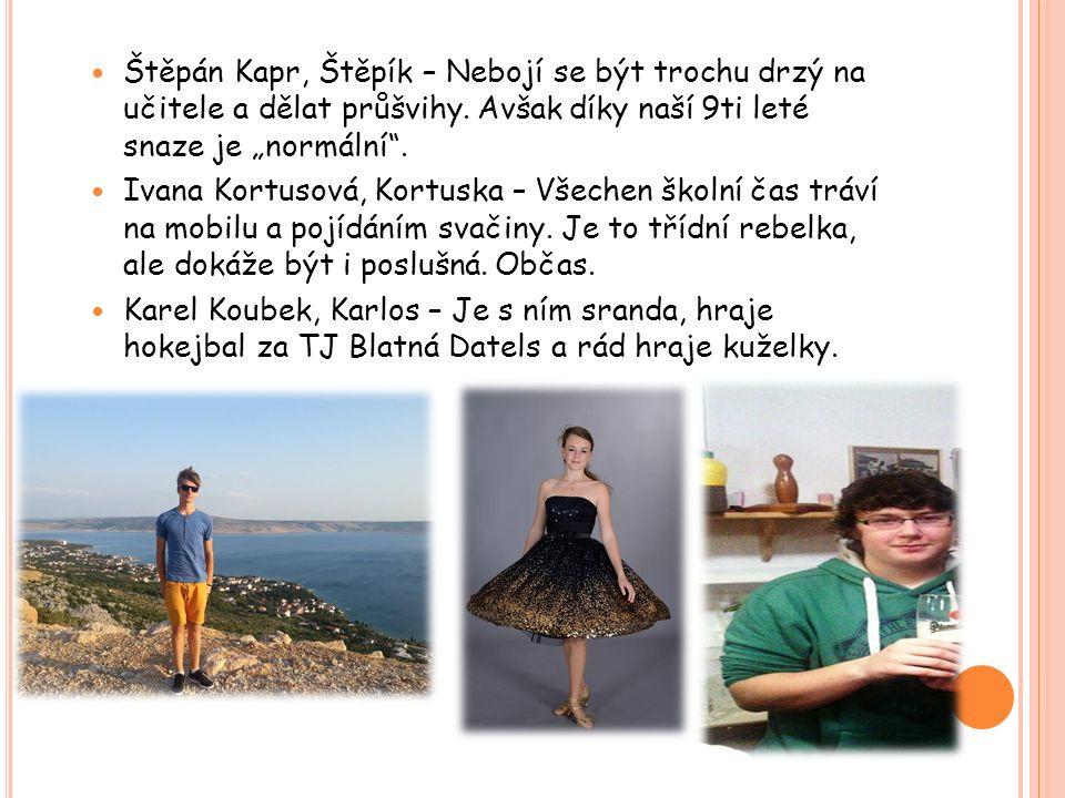 """Štěpán Kapr, Štěpík – Nebojí se být trochu drzý na učitele a dělat průšvihy. Avšak díky naší 9ti leté snaze je """"normální"""". Ivana Kortusová, Kortuska –"""