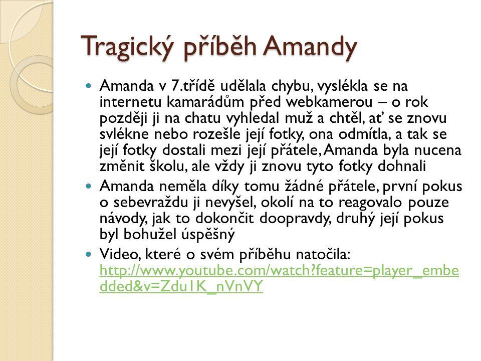 Tragický příběh Amandy Amanda v 7.třídě udělala chybu, vyslékla se na internetu kamarádům před webkamerou – o rok později ji na chatu vyhledal muž a chtěl, ať se znovu svlékne nebo rozešle její fotky, ona odmítla, a tak se její fotky dostali mezi její přátele, Amanda byla nucena změnit školu, ale vždy ji znovu tyto fotky dohnali Amanda neměla díky tomu žádné přátele, první pokus o sebevraždu ji nevyšel, okolí na to reagovalo pouze návody, jak to dokončit doopravdy, druhý její pokus byl bohužel úspěšný Video, které o svém příběhu natočila: http://www.youtube.com/watch?feature=player_embe dded&v=Zdu1K_nVnVY http://www.youtube.com/watch?feature=player_embe dded&v=Zdu1K_nVnVY