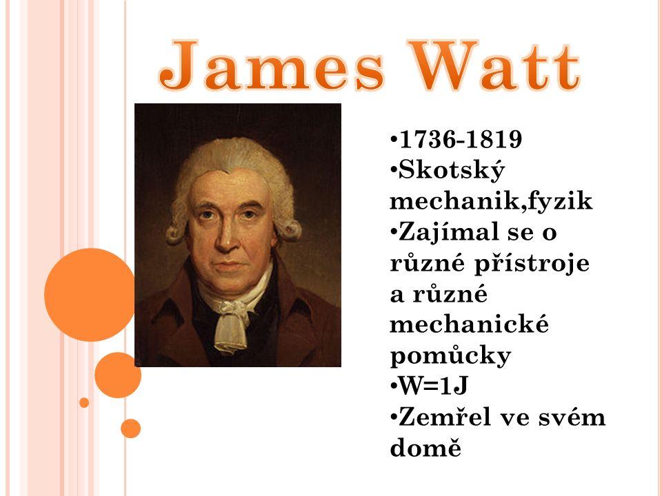 1736-1819 Skotský mechanik,fyzik Zajímal se o různé přístroje a různé mechanické pomůcky W=1J Zemřel ve svém domě
