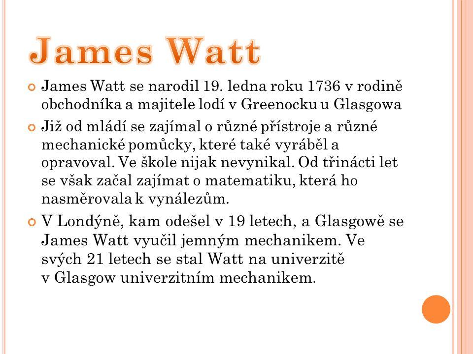 James Watt se narodil 19. ledna roku 1736 v rodině obchodníka a majitele lodí v Greenocku u Glasgowa Již od mládí se zajímal o různé přístroje a různé