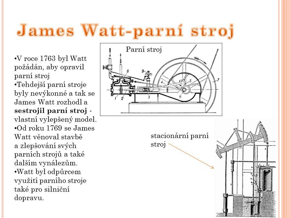 V roce 1763 byl Watt požádán, aby opravil parní stroj Tehdejší parní stroje byly nevýkonné a tak se James Watt rozhodl a sestrojil parní stroj - vlastní vylepšený model.