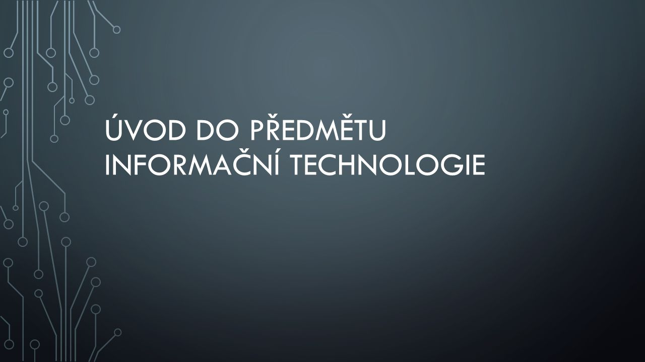 ÚVOD DO PŘEDMĚTU INFORMAČNÍ TECHNOLOGIE