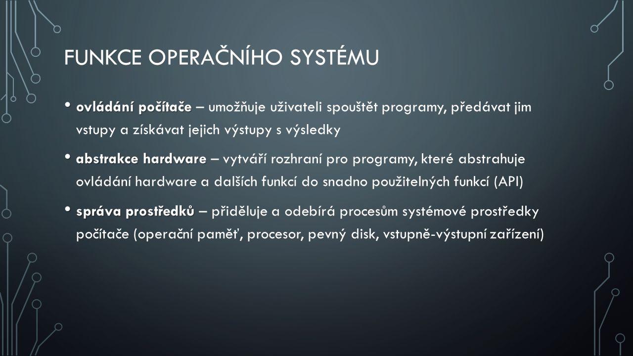 FUNKCE OPERAČNÍHO SYSTÉMU ovládání počítače ovládání počítače – umožňuje uživateli spouštět programy, předávat jim vstupy a získávat jejich výstupy s výsledky abstrakce hardware abstrakce hardware – vytváří rozhraní pro programy, které abstrahuje ovládání hardware a dalších funkcí do snadno použitelných funkcí (API) správa prostředků správa prostředků – přiděluje a odebírá procesům systémové prostředky počítače (operační paměť, procesor, pevný disk, vstupně-výstupní zařízení)