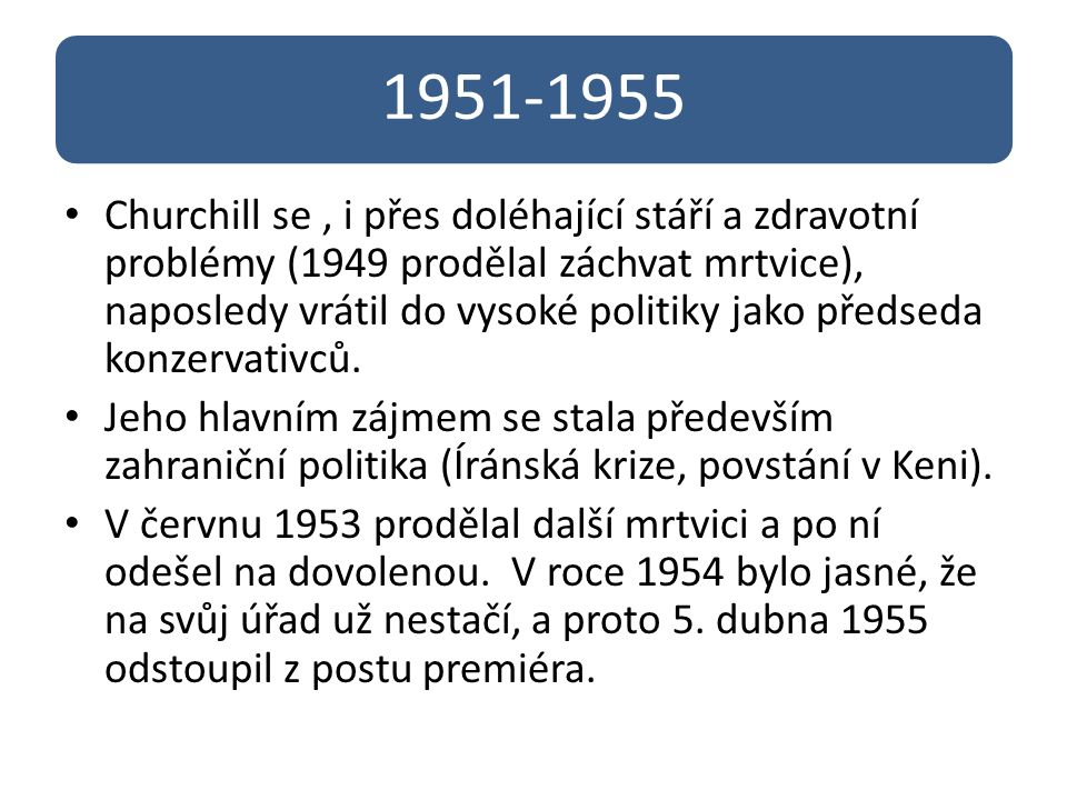 1951-1955 Churchill se, i přes doléhající stáří a zdravotní problémy (1949 prodělal záchvat mrtvice), naposledy vrátil do vysoké politiky jako předsed