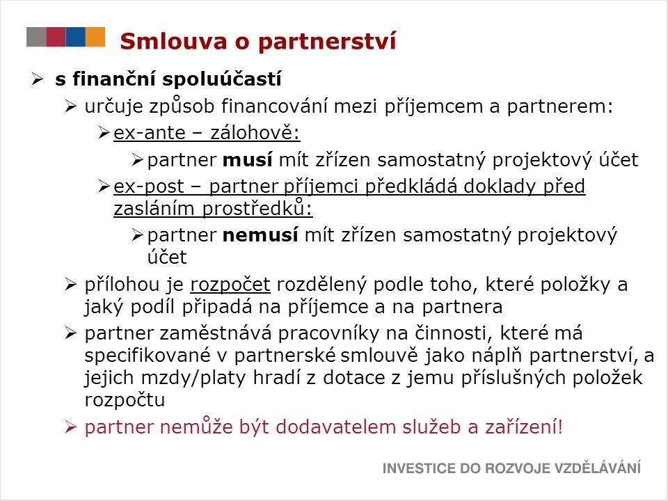 Smlouva o partnerství  s finanční spoluúčastí  určuje způsob financování mezi příjemcem a partnerem:  ex-ante – zálohově:  partner musí mít zřízen samostatný projektový účet  ex-post – partner příjemci předkládá doklady před zasláním prostředků:  partner nemusí mít zřízen samostatný projektový účet  přílohou je rozpočet rozdělený podle toho, které položky a jaký podíl připadá na příjemce a na partnera  partner zaměstnává pracovníky na činnosti, které má specifikované v partnerské smlouvě jako náplň partnerství, a jejich mzdy/platy hradí z dotace z jemu příslušných položek rozpočtu  partner nemůže být dodavatelem služeb a zařízení!