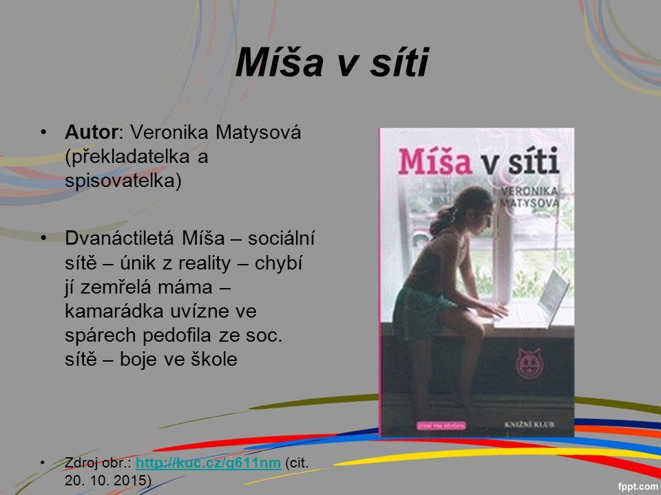 Míša v síti Autor: Veronika Matysová (překladatelka a spisovatelka) Dvanáctiletá Míša – sociální sítě – únik z reality – chybí jí zemřelá máma – kamarádka uvízne ve spárech pedofila ze soc.