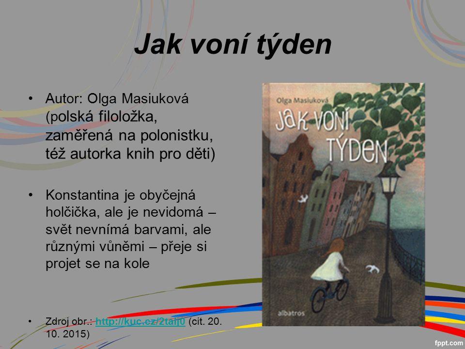 Jak voní týden Autor: Olga Masiuková (p olská filoložka, zaměřená na polonistku, též autorka knih pro děti) Konstantina je obyčejná holčička, ale je nevidomá – svět nevnímá barvami, ale různými vůněmi – přeje si projet se na kole Zdroj obr.: http://kuc.cz/2talj0 (cit.