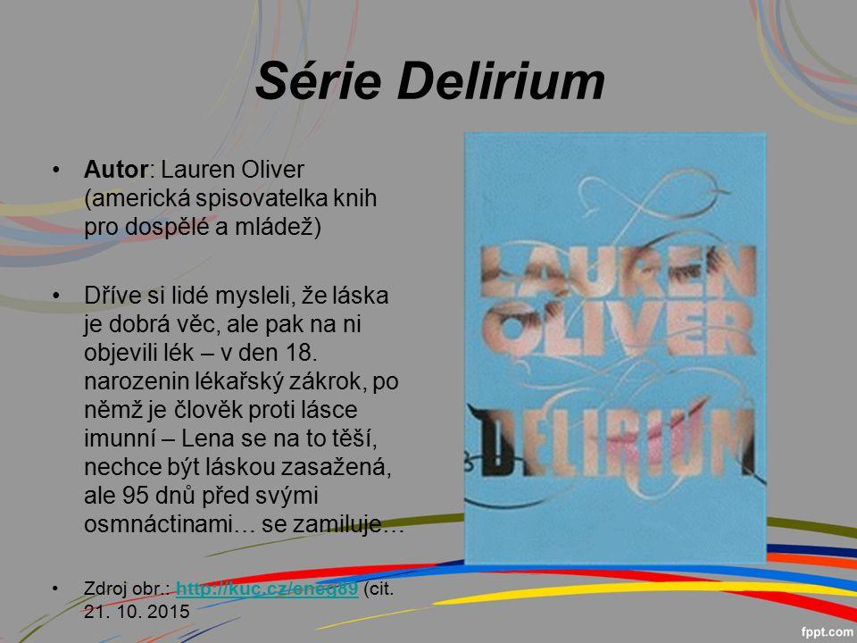Série Delirium Autor: Lauren Oliver (americká spisovatelka knih pro dospělé a mládež) Dříve si lidé mysleli, že láska je dobrá věc, ale pak na ni objevili lék – v den 18.
