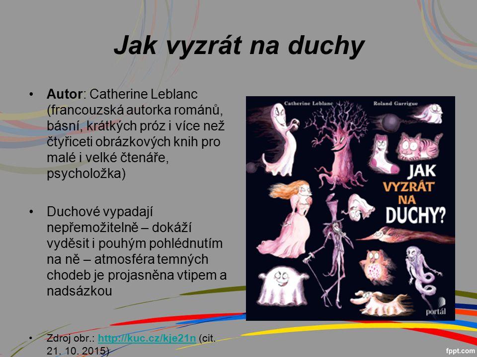 Jak vyzrát na duchy Autor: Catherine Leblanc (francouzská autorka románů, básní, krátkých próz i více než čtyřiceti obrázkových knih pro malé i velké čtenáře, psycholožka) Duchové vypadají nepřemožitelně – dokáží vyděsit i pouhým pohlédnutím na ně – atmosféra temných chodeb je projasněna vtipem a nadsázkou Zdroj obr.: http://kuc.cz/kje21n (cit.