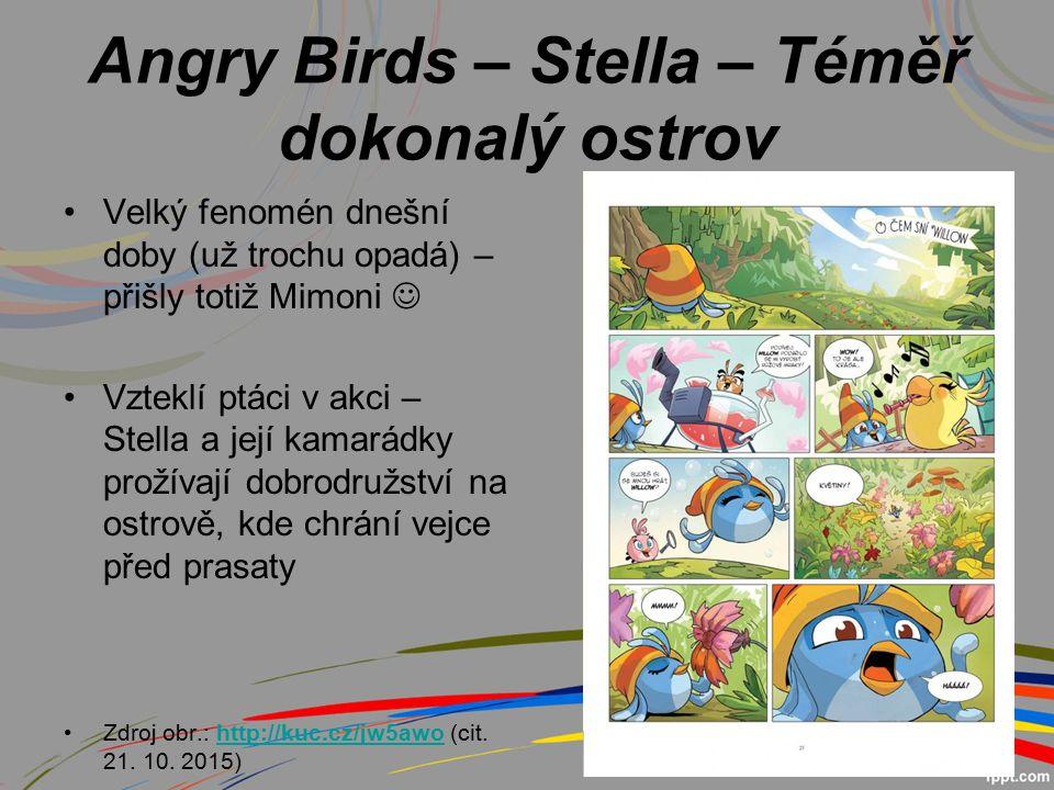 Angry Birds – Stella – Téměř dokonalý ostrov Velký fenomén dnešní doby (už trochu opadá) – přišly totiž Mimoni Vzteklí ptáci v akci – Stella a její kamarádky prožívají dobrodružství na ostrově, kde chrání vejce před prasaty Zdroj obr.: http://kuc.cz/jw5awo (cit.