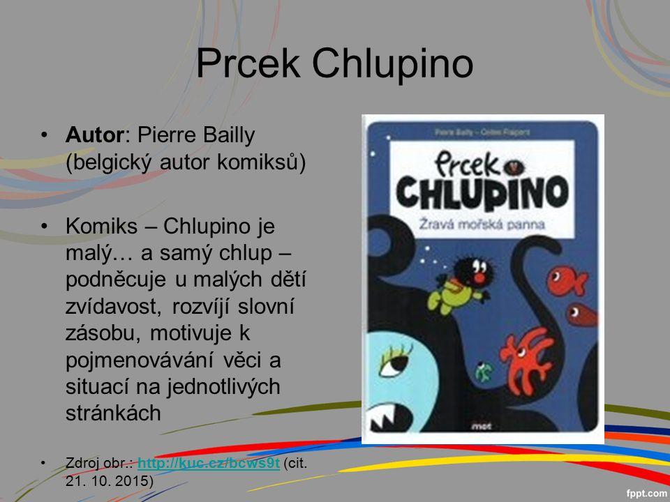 Prcek Chlupino Autor: Pierre Bailly (belgický autor komiksů) Komiks – Chlupino je malý… a samý chlup – podněcuje u malých dětí zvídavost, rozvíjí slovní zásobu, motivuje k pojmenovávání věci a situací na jednotlivých stránkách Zdroj obr.: http://kuc.cz/bcws9t (cit.