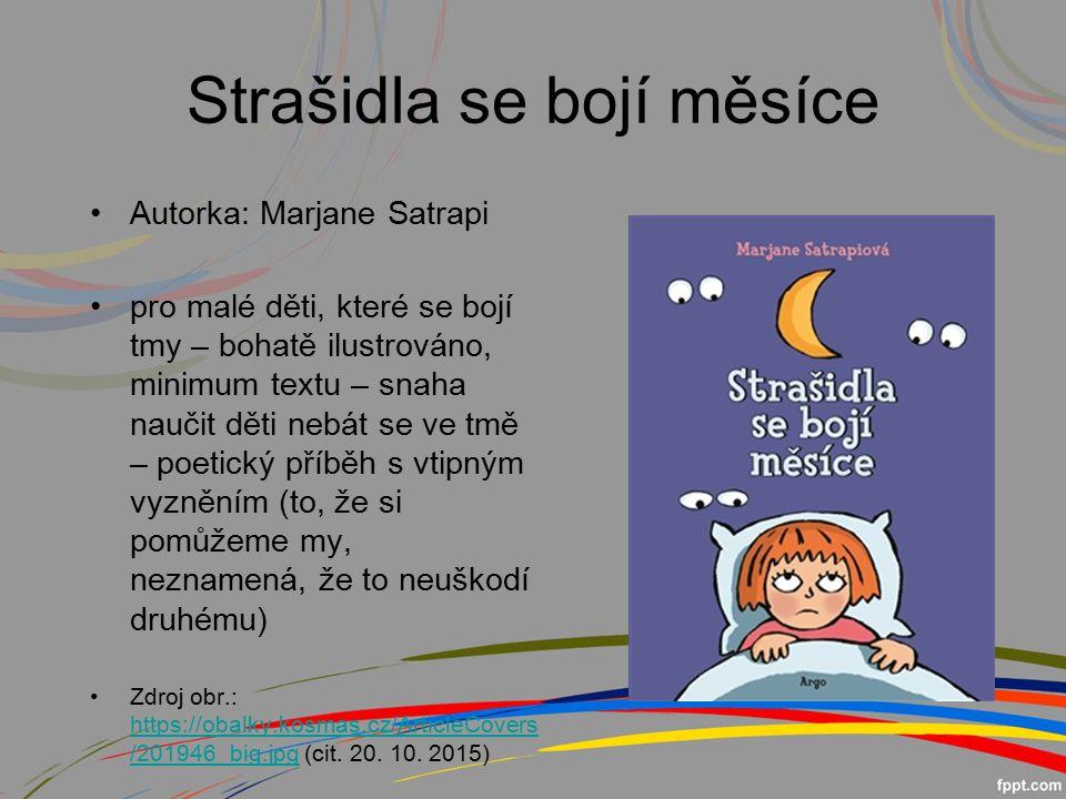 Strašidla se bojí měsíce Autorka: Marjane Satrapi pro malé děti, které se bojí tmy – bohatě ilustrováno, minimum textu – snaha naučit děti nebát se ve tmě – poetický příběh s vtipným vyzněním (to, že si pomůžeme my, neznamená, že to neuškodí druhému) Zdroj obr.: https://obalky.kosmas.cz/ArticleCovers /201946_big.jpg (cit.