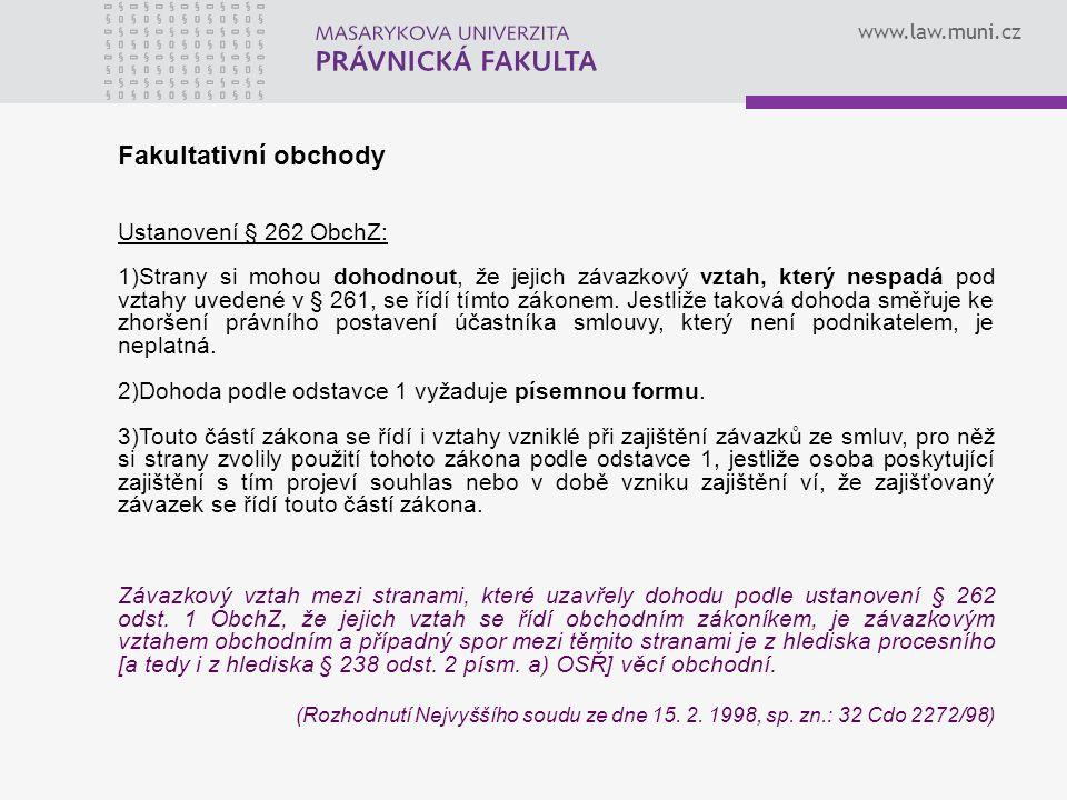 www.law.muni.cz Fakultativní obchody Ustanovení § 262 ObchZ: 1)Strany si mohou dohodnout, že jejich závazkový vztah, který nespadá pod vztahy uvedené