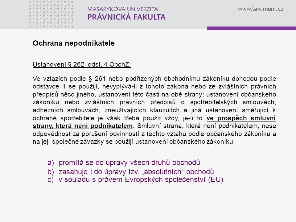www.law.muni.cz Ochrana nepodnikatele Ustanovení § 262 odst. 4 ObchZ: Ve vztazích podle § 261 nebo podřízených obchodnímu zákoníku dohodou podle odsta