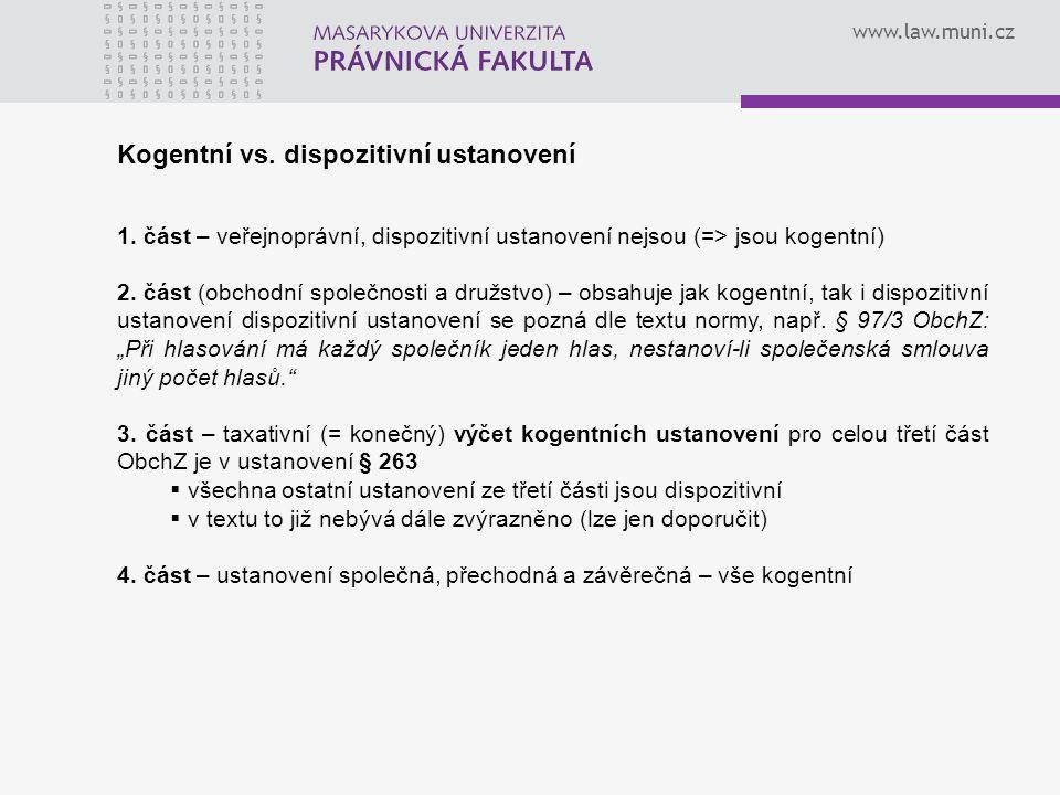 www.law.muni.cz Kogentní vs. dispozitivní ustanovení 1. část – veřejnoprávní, dispozitivní ustanovení nejsou (=> jsou kogentní) 2. část (obchodní spol