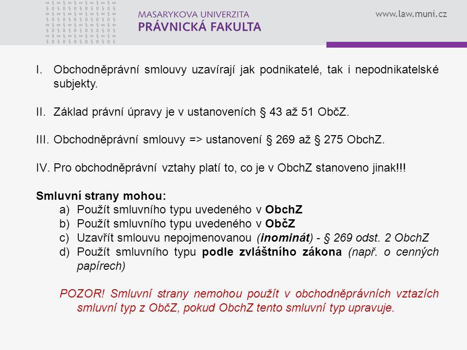www.law.muni.cz I.Obchodněprávní smlouvy uzavírají jak podnikatelé, tak i nepodnikatelské subjekty. II.Základ právní úpravy je v ustanoveních § 43 až