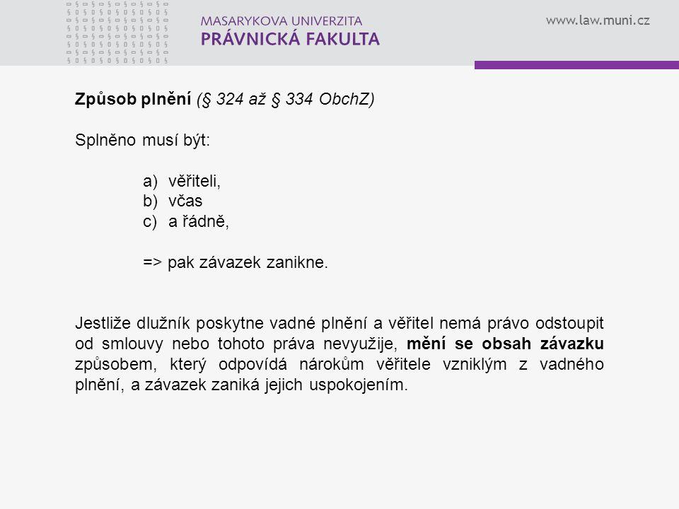 www.law.muni.cz Způsob plnění (§ 324 až § 334 ObchZ) Splněno musí být: a)věřiteli, b)včas c)a řádně, => pak závazek zanikne. Jestliže dlužník poskytne
