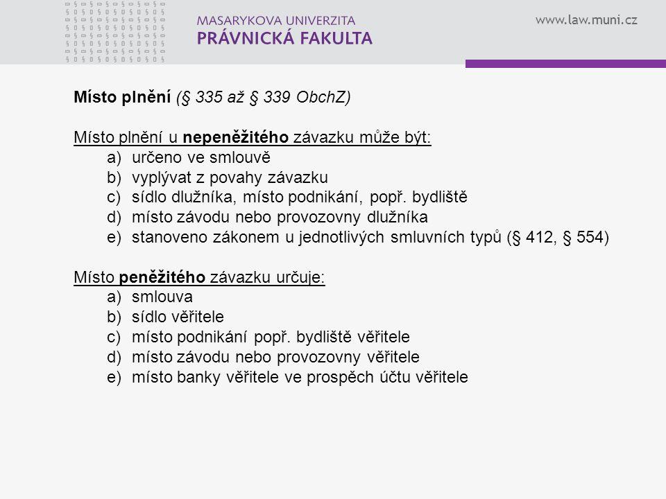www.law.muni.cz Místo plnění (§ 335 až § 339 ObchZ) Místo plnění u nepeněžitého závazku může být: a)určeno ve smlouvě b)vyplývat z povahy závazku c)sí