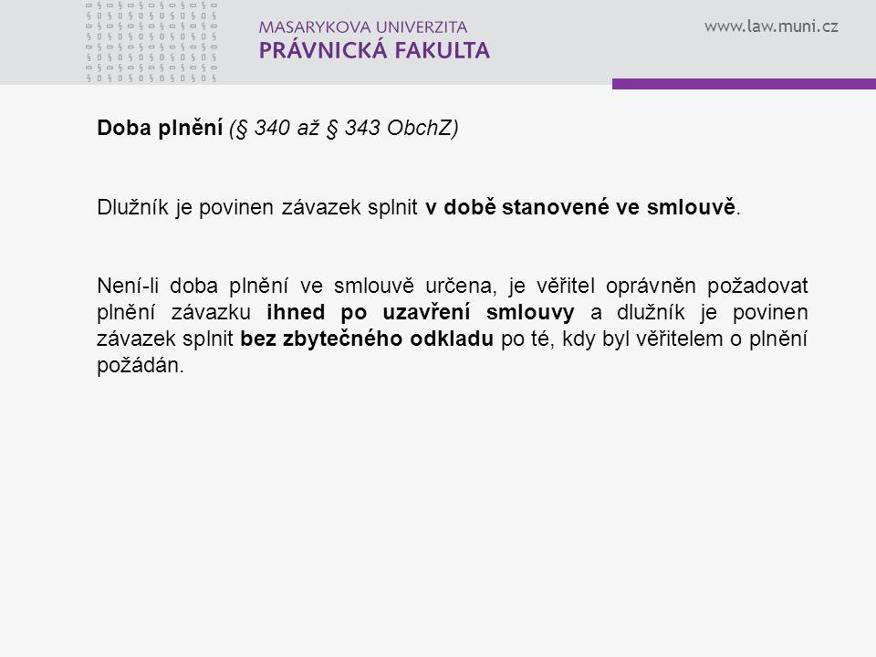 www.law.muni.cz Doba plnění (§ 340 až § 343 ObchZ) Dlužník je povinen závazek splnit v době stanovené ve smlouvě. Není-li doba plnění ve smlouvě určen