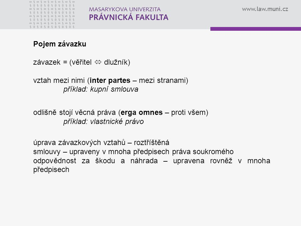 www.law.muni.cz Pojem závazku závazek = (věřitel  dlužník) vztah mezi nimi (inter partes – mezi stranami) příklad: kupní smlouva odlišně stojí věcná