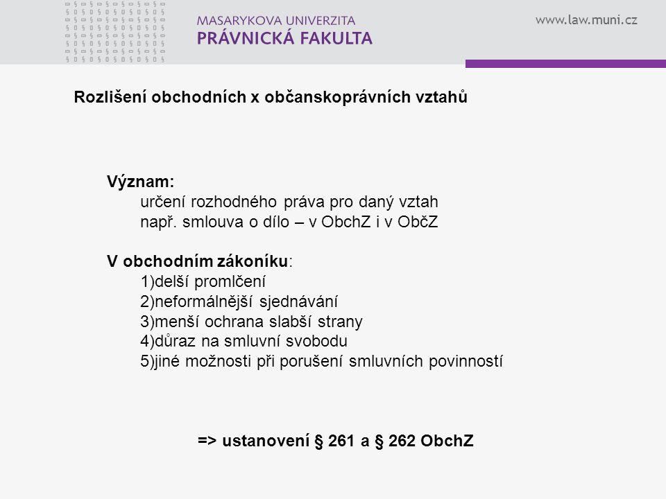 www.law.muni.cz Rozlišení obchodních x občanskoprávních vztahů Význam: určení rozhodného práva pro daný vztah např. smlouva o dílo – v ObchZ i v ObčZ