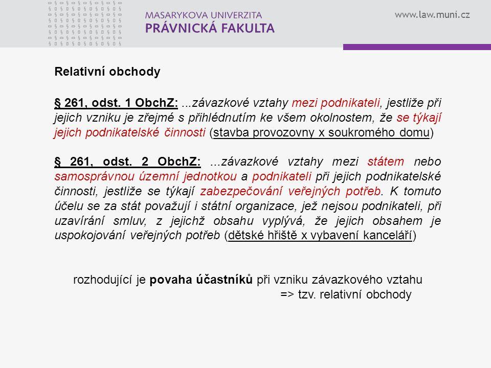 www.law.muni.cz Relativní obchody § 261, odst. 1 ObchZ:...závazkové vztahy mezi podnikateli, jestliže při jejich vzniku je zřejmé s přihlédnutím ke vš