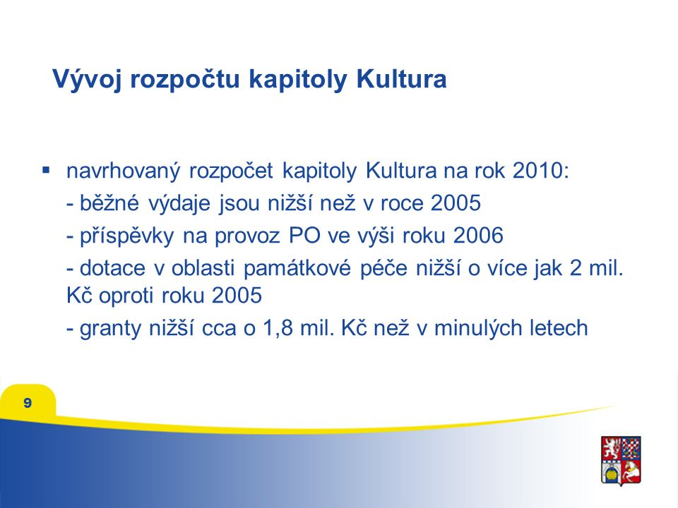 9 Vývoj rozpočtu kapitoly Kultura  navrhovaný rozpočet kapitoly Kultura na rok 2010: - běžné výdaje jsou nižší než v roce 2005 - příspěvky na provoz PO ve výši roku 2006 - dotace v oblasti památkové péče nižší o více jak 2 mil.