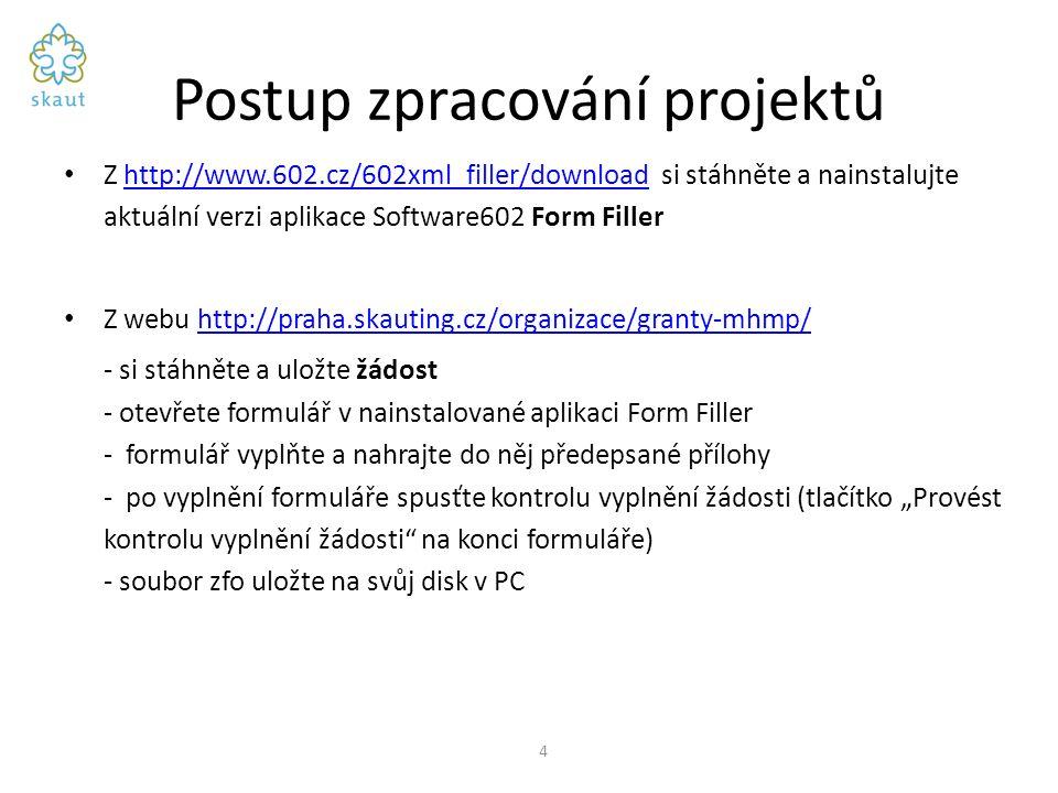 """Postup zpracování projektů Z http://www.602.cz/602xml_filler/download si stáhněte a nainstalujte aktuální verzi aplikace Software602 Form Fillerhttp://www.602.cz/602xml_filler/download Z webu http://praha.skauting.cz/organizace/granty-mhmp/http://praha.skauting.cz/organizace/granty-mhmp/ - si stáhněte a uložte žádost - otevřete formulář v nainstalované aplikaci Form Filler - formulář vyplňte a nahrajte do něj předepsané přílohy - po vyplnění formuláře spusťte kontrolu vyplnění žádosti (tlačítko """"Provést kontrolu vyplnění žádosti na konci formuláře) - soubor zfo uložte na svůj disk v PC 4"""