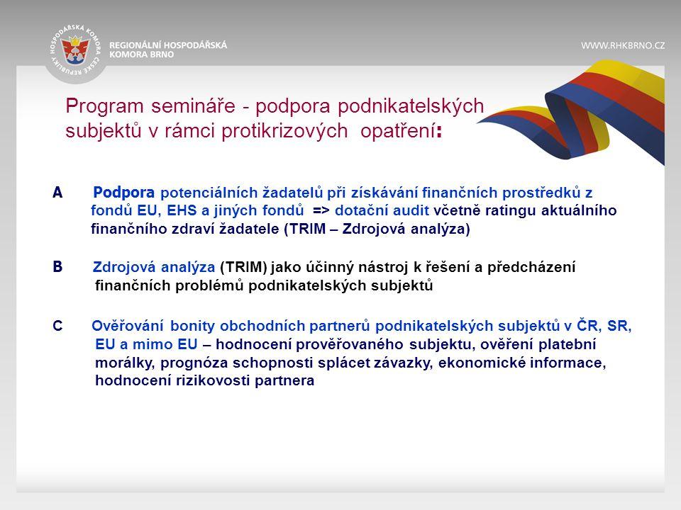 Program semináře - podpora podnikatelských subjektů v rámci protikrizových opatření : A Podpora potenciálních žadatelů při získávání finančních prostředků z fondů EU, EHS a jiných fondů => dotační audit včetně ratingu aktuálního finančního zdraví žadatele (TRIM – Zdrojová analýza) B Zdrojová analýza (TRIM) jako účinný nástroj k řešení a předcházení finančních problémů podnikatelských subjektů C Ověřování bonity obchodních partnerů podnikatelských subjektů v ČR, SR, EU a mimo EU – hodnocení prověřovaného subjektu, ověření platební morálky, prognóza schopnosti splácet závazky, ekonomické informace, hodnocení rizikovosti partnera