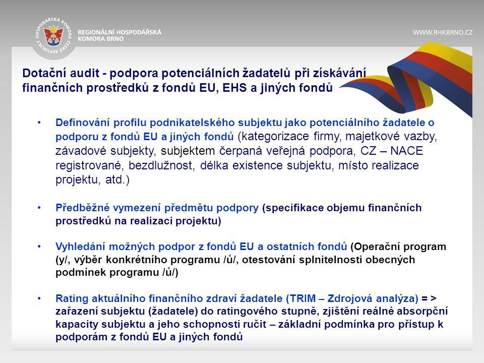 Dotační audit - podpora potenciálních žadatelů při získávání finančních prostředků z fondů EU, EHS a jiných fondů Definování profilu podnikatelského subjektu jako potenciálního žadatele o podporu z fondů EU a jiných fondů (kategorizace firmy, majetkové vazby, závadové subjekty, subjektem čerpaná veřejná podpora, CZ – NACE registrované, bezdlužnost, délka existence subjektu, místo realizace projektu, atd.) Předběžné vymezení předmětu podpory (specifikace objemu finančních prostředků na realizaci projektu) Vyhledání možných podpor z fondů EU a ostatních fondů (Operační program (y/, výběr konkrétního programu /ů/, otestování splnitelnosti obecných podmínek programu /ů/) Rating aktuálního finančního zdraví žadatele (TRIM – Zdrojová analýza) = > zařazení subjektu (žadatele) do ratingového stupně, zjištění reálné absorpční kapacity subjektu a jeho schopnosti ručit – základní podmínka pro přístup k podporám z fondů EU a jiných fondů