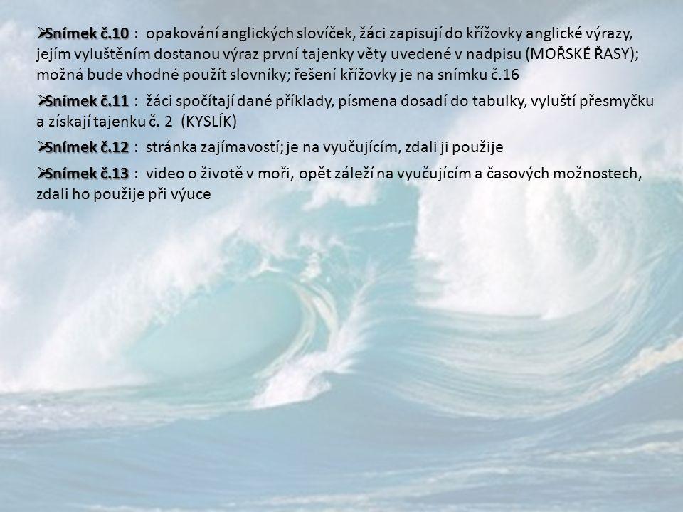  Snímek č.10  Snímek č.10 : opakování anglických slovíček, žáci zapisují do křížovky anglické výrazy, jejím vyluštěním dostanou výraz první tajenky věty uvedené v nadpisu (MOŘSKÉ ŘASY); možná bude vhodné použít slovníky; řešení křížovky je na snímku č.16  Snímek č.11  Snímek č.11 : žáci spočítají dané příklady, písmena dosadí do tabulky, vyluští přesmyčku a získají tajenku č.