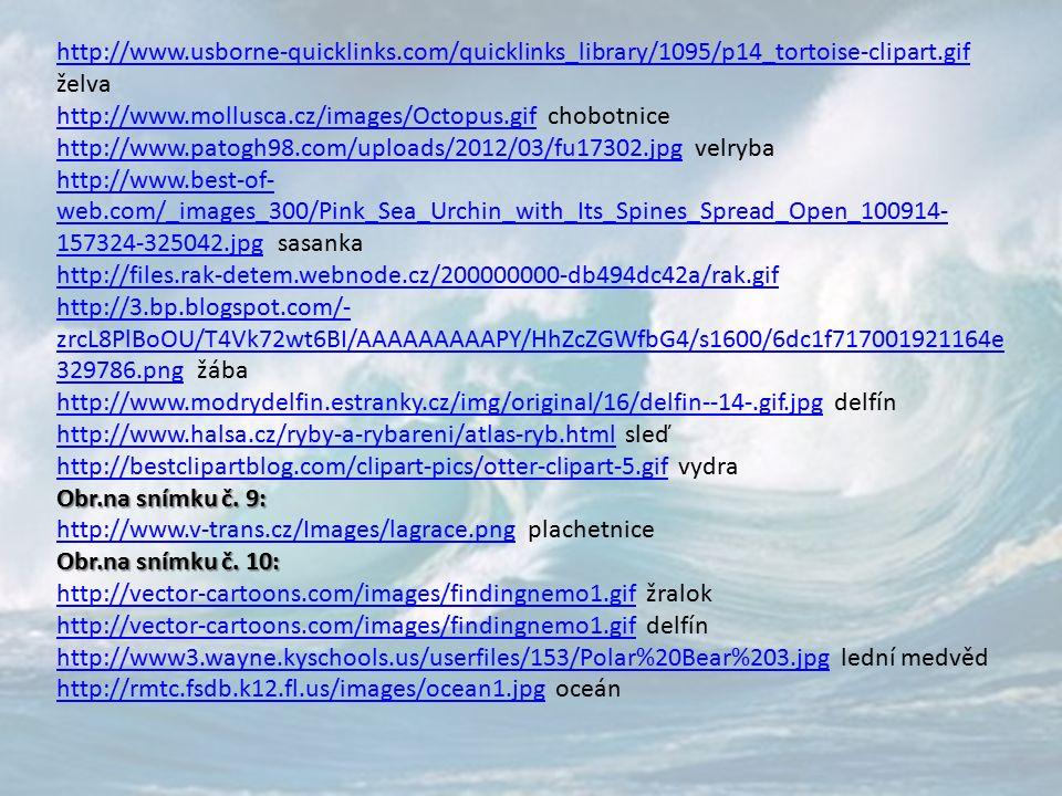 http://www.usborne-quicklinks.com/quicklinks_library/1095/p14_tortoise-clipart.gif http://www.usborne-quicklinks.com/quicklinks_library/1095/p14_tortoise-clipart.gif želva http://www.mollusca.cz/images/Octopus.gifhttp://www.mollusca.cz/images/Octopus.gif chobotnice http://www.patogh98.com/uploads/2012/03/fu17302.jpghttp://www.patogh98.com/uploads/2012/03/fu17302.jpg velryba http://www.best-of- web.com/_images_300/Pink_Sea_Urchin_with_Its_Spines_Spread_Open_100914- 157324-325042.jpghttp://www.best-of- web.com/_images_300/Pink_Sea_Urchin_with_Its_Spines_Spread_Open_100914- 157324-325042.jpg sasanka http://files.rak-detem.webnode.cz/200000000-db494dc42a/rak.gif http://3.bp.blogspot.com/- zrcL8PlBoOU/T4Vk72wt6BI/AAAAAAAAAPY/HhZcZGWfbG4/s1600/6dc1f717001921164e 329786.pnghttp://3.bp.blogspot.com/- zrcL8PlBoOU/T4Vk72wt6BI/AAAAAAAAAPY/HhZcZGWfbG4/s1600/6dc1f717001921164e 329786.png žába http://www.modrydelfin.estranky.cz/img/original/16/delfin--14-.gif.jpghttp://www.modrydelfin.estranky.cz/img/original/16/delfin--14-.gif.jpg delfín http://www.halsa.cz/ryby-a-rybareni/atlas-ryb.htmlhttp://www.halsa.cz/ryby-a-rybareni/atlas-ryb.html sleď http://bestclipartblog.com/clipart-pics/otter-clipart-5.gifhttp://bestclipartblog.com/clipart-pics/otter-clipart-5.gif vydra Obr.na snímku č.
