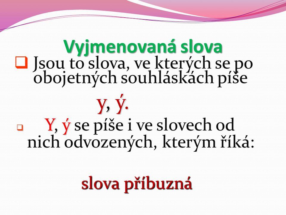 Vyjmenovaná slova  Jsou to slova, ve kterých se po obojetných souhláskách píše y, ý.  Y, ý  Y, ý se píše i ve slovech od nich odvozených, kterým ří