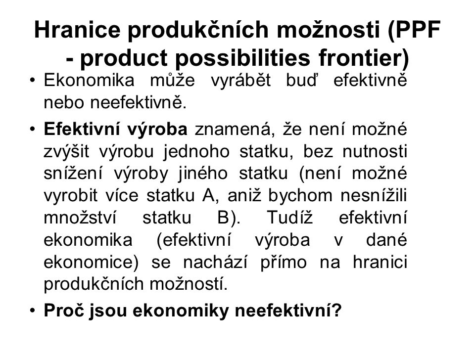 Hranice produkčních možnosti (PPF - product possibilities frontier) Ekonomika může vyrábět buď efektivně nebo neefektivně.