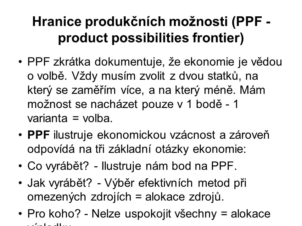 Hranice produkčních možnosti (PPF - product possibilities frontier) PPF zkrátka dokumentuje, že ekonomie je vědou o volbě.