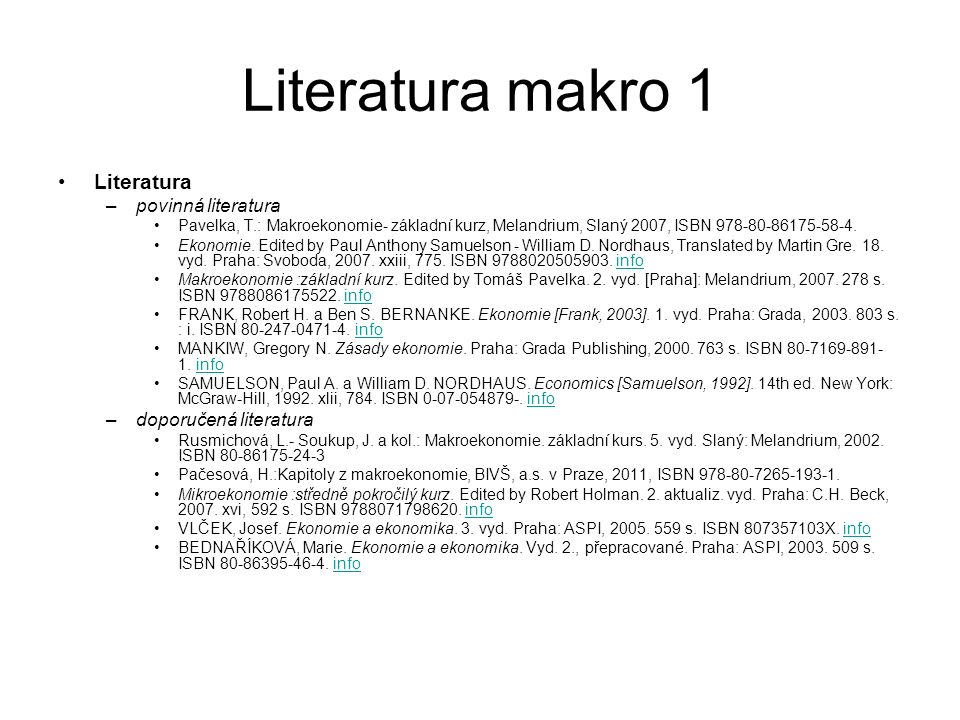Literatura makro 1 Literatura –povinná literatura Pavelka, T.: Makroekonomie- základní kurz, Melandrium, Slaný 2007, ISBN 978-80-86175-58-4. Ekonomie.