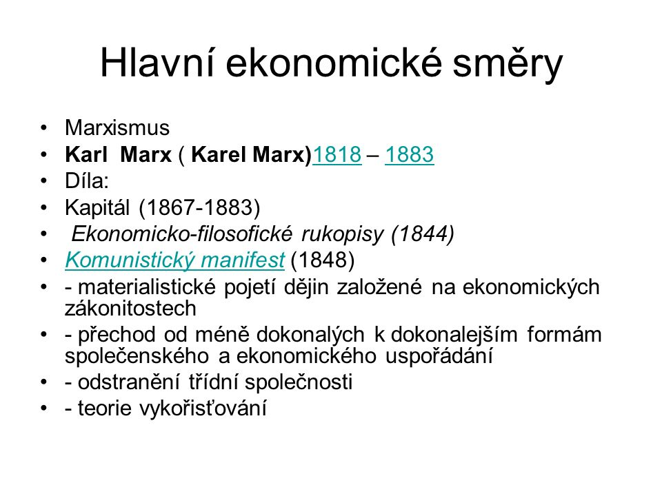 Hlavní ekonomické směry Marxismus Karl Marx ( Karel Marx)1818 – 188318181883 Díla: Kapitál (1867-1883) Ekonomicko-filosofické rukopisy (1844) Komunistický manifest (1848)Komunistický manifest - materialistické pojetí dějin založené na ekonomických zákonitostech - přechod od méně dokonalých k dokonalejším formám společenského a ekonomického uspořádání - odstranění třídní společnosti - teorie vykořisťování