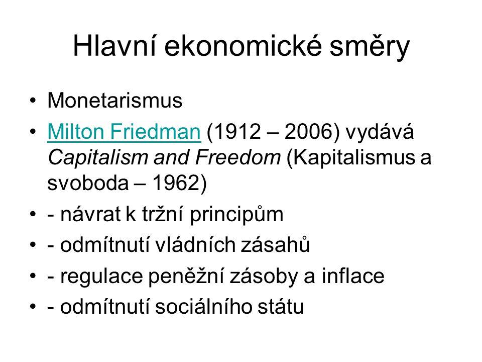 Hlavní ekonomické směry Monetarismus Milton Friedman (1912 – 2006) vydává Capitalism and Freedom (Kapitalismus a svoboda – 1962)Milton Friedman - návrat k tržní principům - odmítnutí vládních zásahů - regulace peněžní zásoby a inflace - odmítnutí sociálního státu