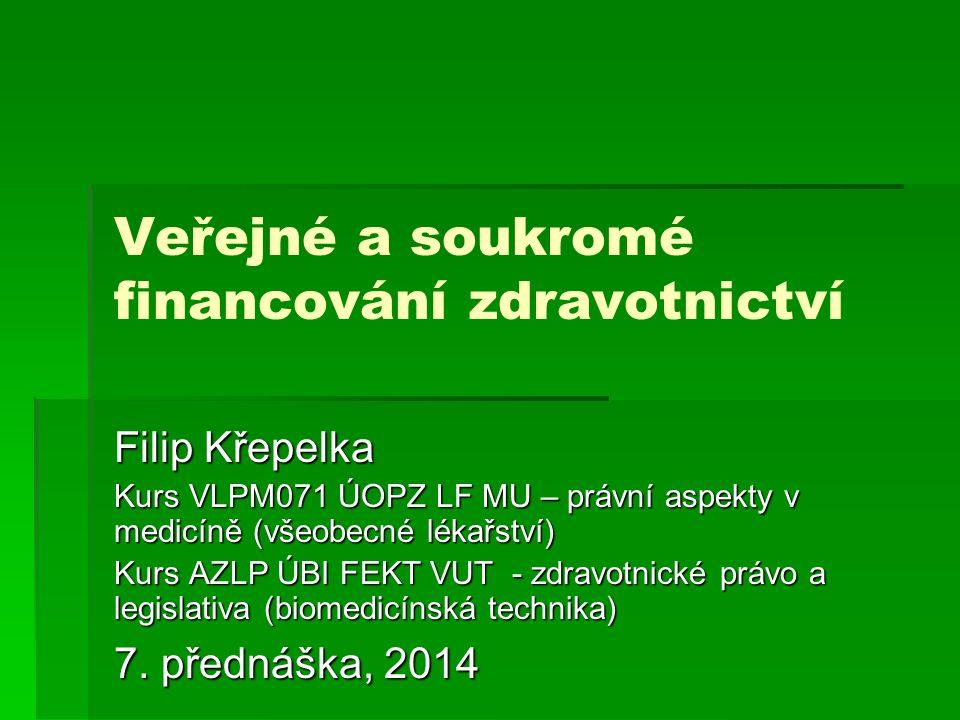 Veřejné a soukromé financování zdravotnictví Filip Křepelka Kurs VLPM071 ÚOPZ LF MU – právní aspekty v medicíně (všeobecné lékařství) Kurs AZLP ÚBI FEKT VUT - zdravotnické právo a legislativa (biomedicínská technika) 7.