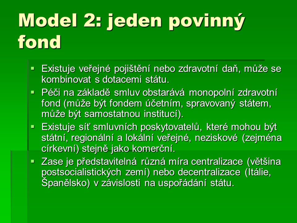Model 2: jeden povinný fond  Existuje veřejné pojištění nebo zdravotní daň, může se kombinovat s dotacemi státu.  Péči na základě smluv obstarává mo