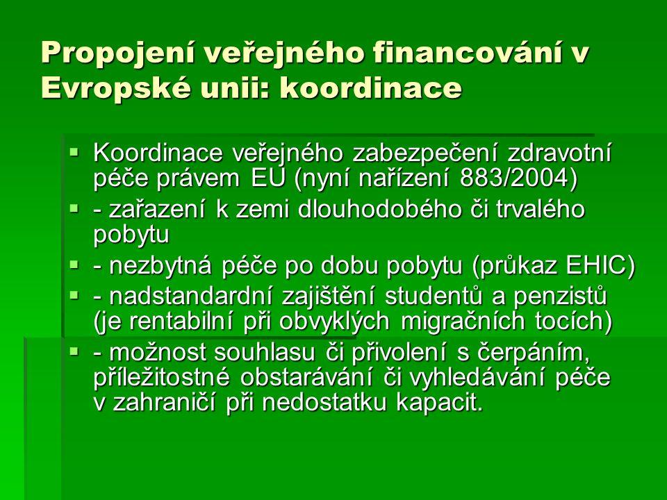 Propojení veřejného financování v Evropské unii: koordinace  Koordinace veřejného zabezpečení zdravotní péče právem EU (nyní nařízení 883/2004)  - zařazení k zemi dlouhodobého či trvalého pobytu  - nezbytná péče po dobu pobytu (průkaz EHIC)  - nadstandardní zajištění studentů a penzistů (je rentabilní při obvyklých migračních tocích)  - možnost souhlasu či přivolení s čerpáním, příležitostné obstarávání či vyhledávání péče v zahraničí při nedostatku kapacit.