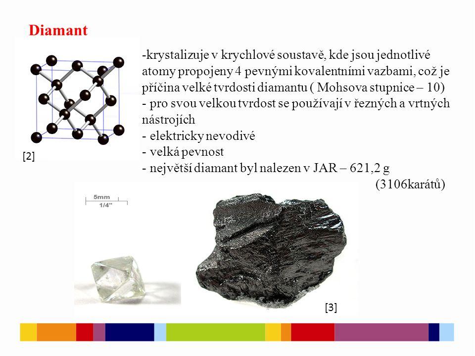 Diamant -krystalizuje v krychlové soustavě, kde jsou jednotlivé atomy propojeny 4 pevnými kovalentními vazbami, což je příčina velké tvrdosti diamantu ( Mohsova stupnice – 10) - pro svou velkou tvrdost se používají v řezných a vrtných nástrojích - elektricky nevodivé - velká pevnost - největší diamant byl nalezen v JAR – 621,2 g (3106karátů) [2] [3]