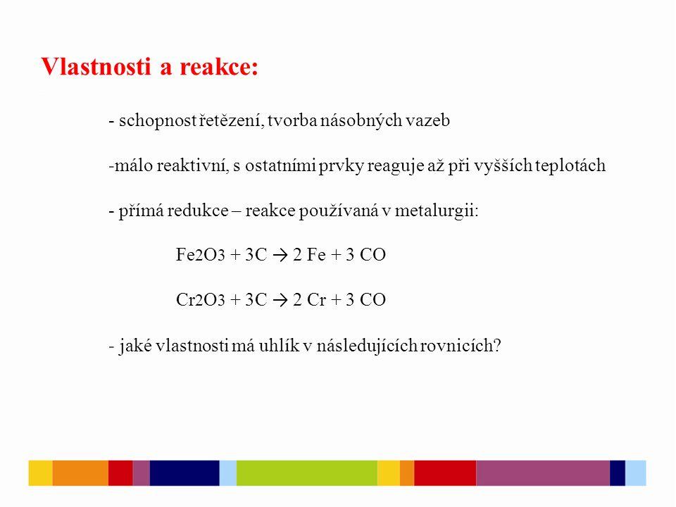Vlastnosti a reakce: - schopnost řetězení, tvorba násobných vazeb -málo reaktivní, s ostatními prvky reaguje až při vyšších teplotách - přímá redukce – reakce používaná v metalurgii: Fe 2 O 3 + 3C → 2 Fe + 3 CO Cr 2 O 3 + 3C → 2 Cr + 3 CO - jaké vlastnosti má uhlík v následujících rovnicích.